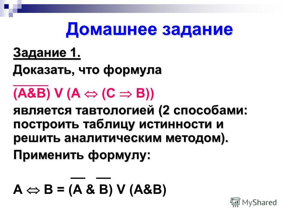 Домашнее задание Задание 1. Доказать, что формула _________ (А&B) V (A (C B)) является тавтологией (2 способами: построить таблицу истинности и решить аналитическим методом). Применить формулу: __ A B = (A & B) V (A&B)