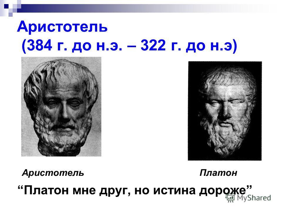 Аристотель (384 г. до н.э. – 322 г. до н.э) Платон мне друг, но истина дороже ПлатонАристотель