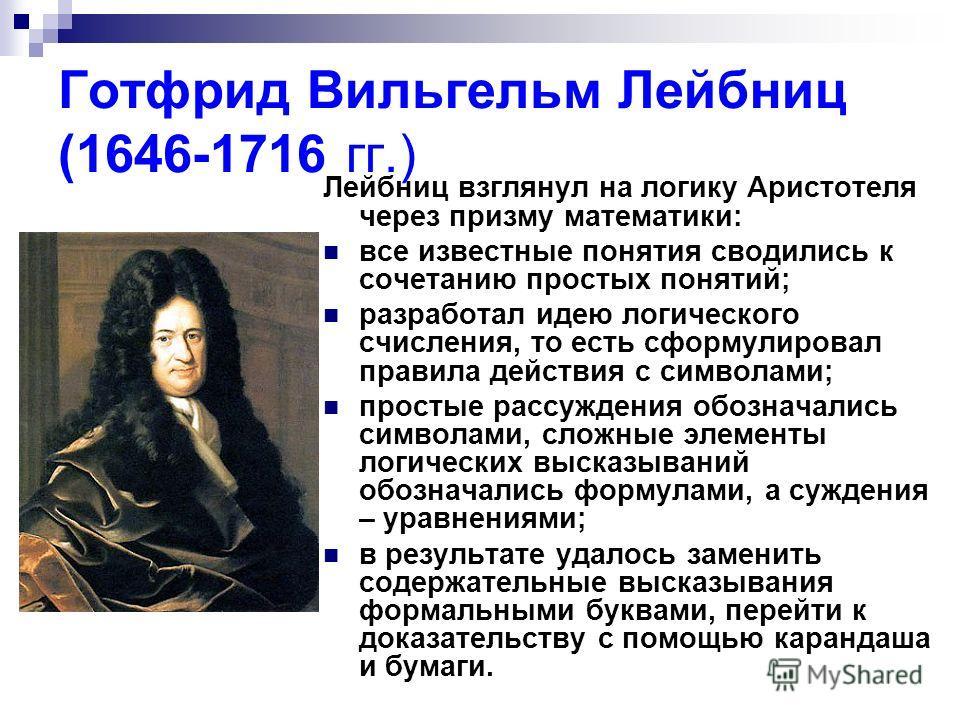 Готфрид Вильгельм Лейбниц (1646-1716 гг.) Лейбниц взглянул на логику Аристотеля через призму математики: все известные понятия сводились к сочетанию простых понятий; разработал идею логического счисления, то есть сформулировал правила действия с симв