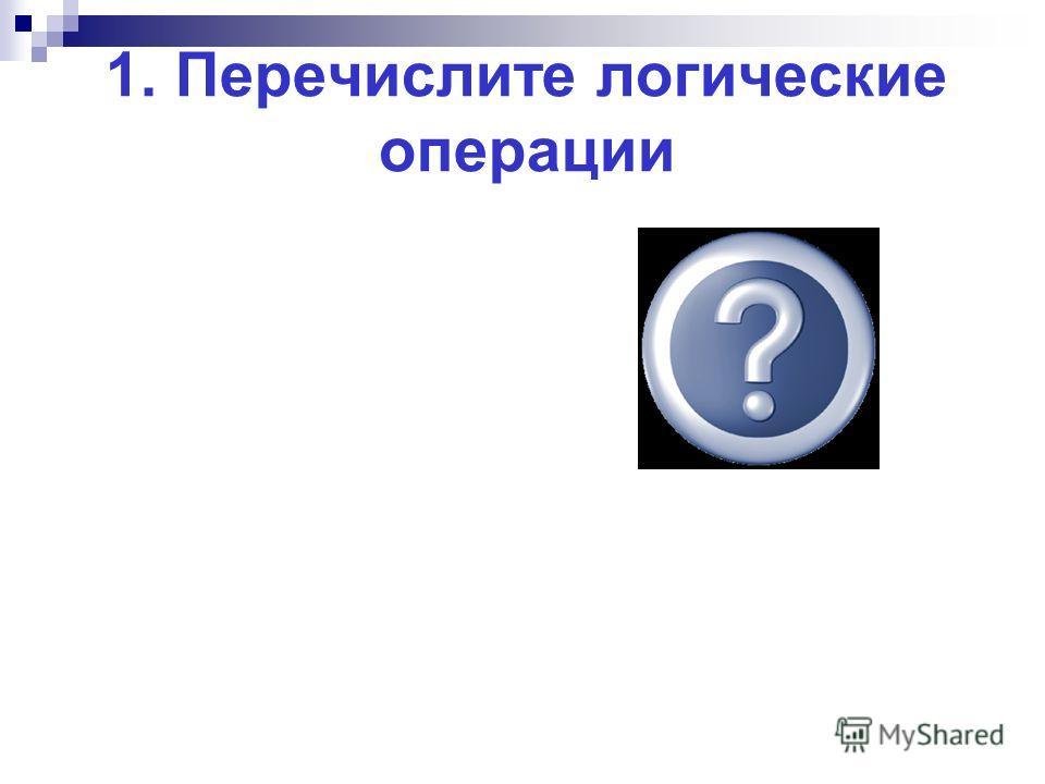 1. Перечислите логические операции