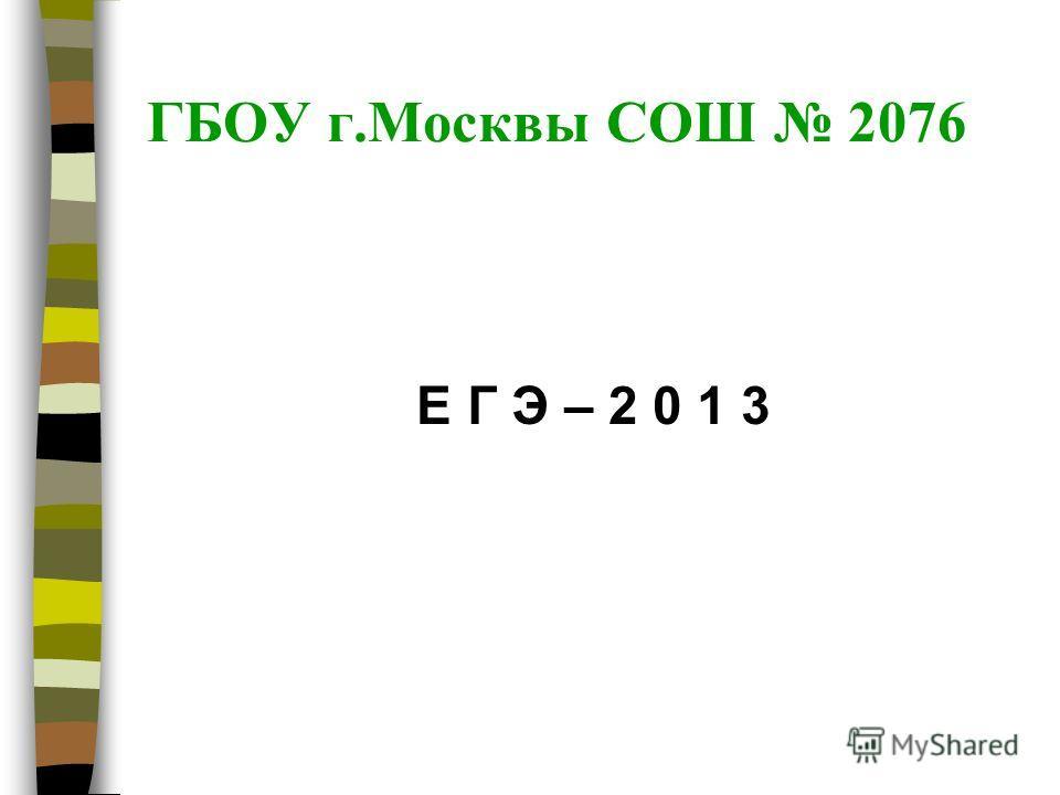 ГБОУ г.Москвы СОШ 2076 Е Г Э – 2 0 1 3