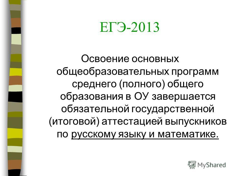ЕГЭ-2013 Освоение основных общеобразовательных программ среднего (полного) общего образования в ОУ завершается обязательной государственной (итоговой) аттестацией выпускников по русскому языку и математике.