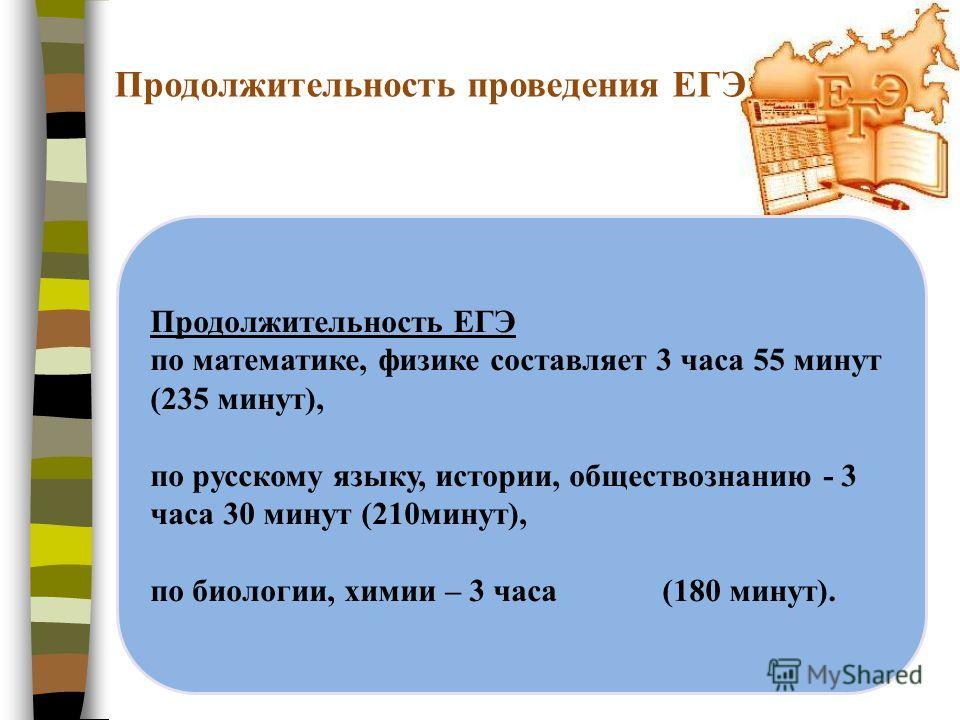 Продолжительность проведения ЕГЭ Продолжительность ЕГЭ по математике, физике составляет 3 часа 55 минут (235 минут), по русскому языку, истории, обществознанию - 3 часа 30 минут (210минут), по биологии, химии – 3 часа (180 минут).