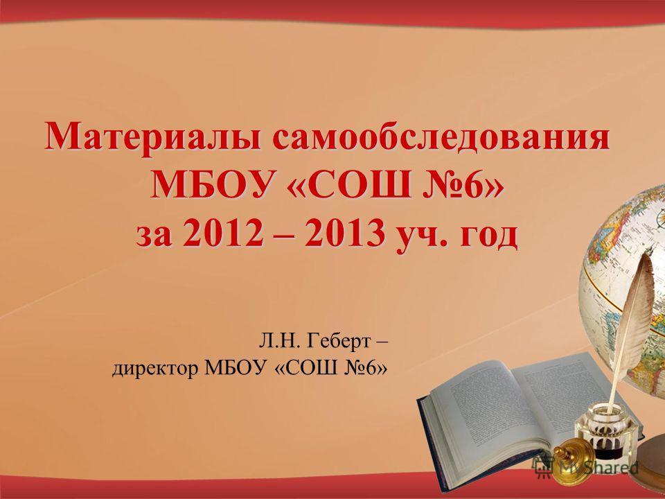 Материалы самообследования МБОУ «СОШ 6» за 2012 – 2013 уч. год Л.Н. Геберт – директор МБОУ «СОШ 6»