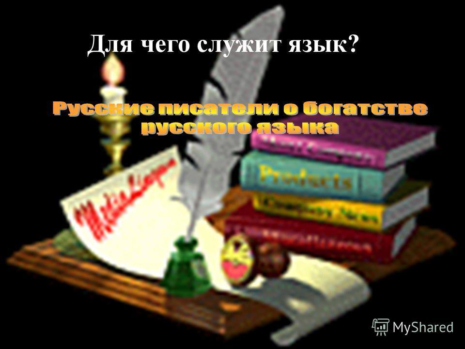 Русские писатели о богатстве языка Для чего служит язык?