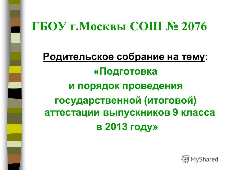 ГБОУ г.Москвы СОШ 2076 Родительское собрание на тему: «Подготовка и порядок проведения государственной (итоговой) аттестации выпускников 9 класса в 2013 году»
