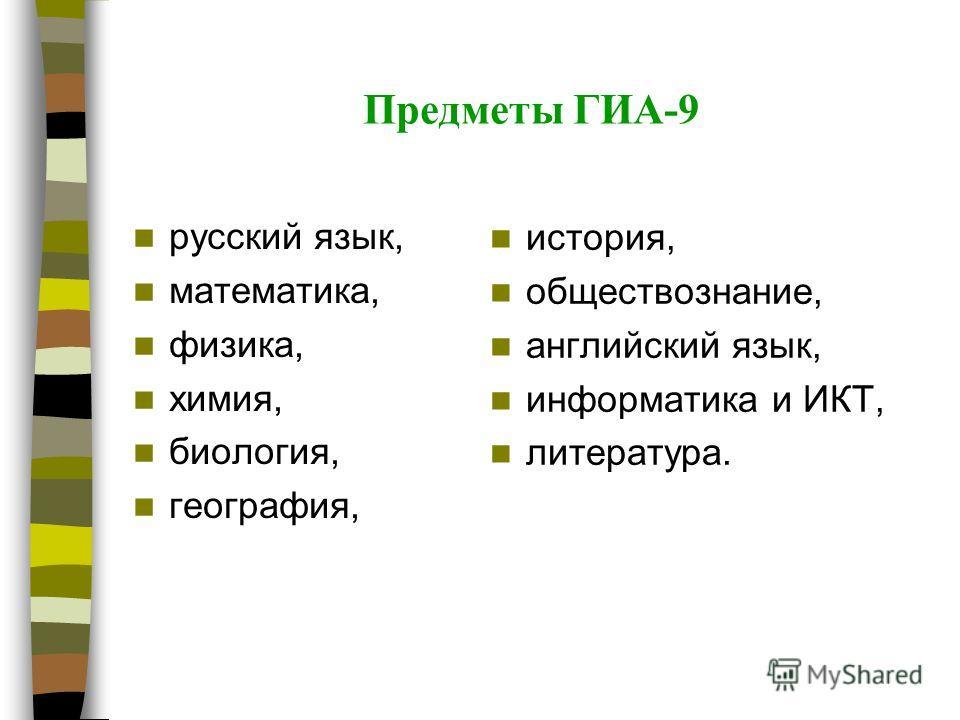 Предметы ГИА-9 русский язык, математика, физика, химия, биология, география, история, обществознание, английский язык, информатика и ИКТ, литература.