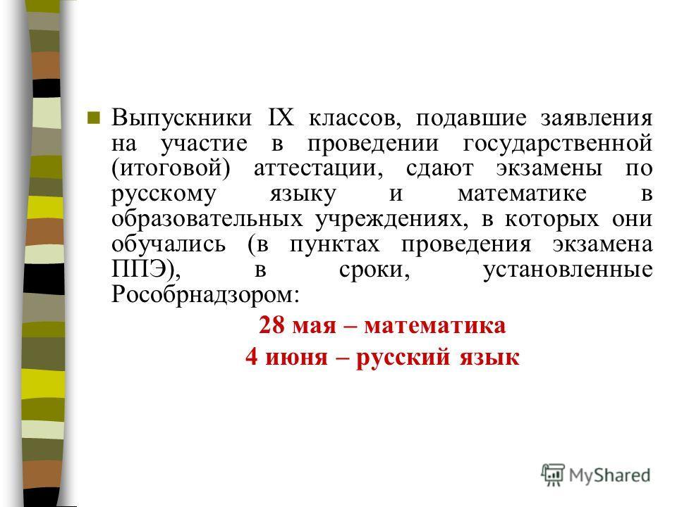 Выпускники IX классов, подавшие заявления на участие в проведении государственной (итоговой) аттестации, сдают экзамены по русскому языку и математике в образовательных учреждениях, в которых они обучались (в пунктах проведения экзамена ППЭ), в сроки