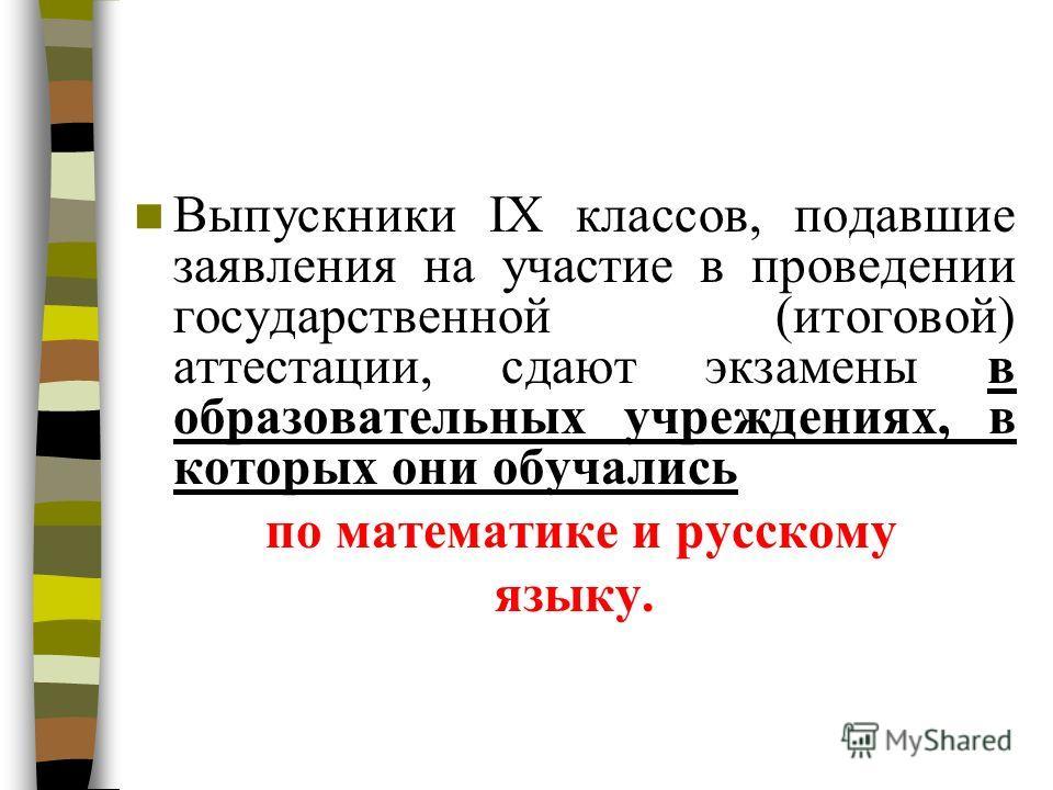 Выпускники IX классов, подавшие заявления на участие в проведении государственной (итоговой) аттестации, сдают экзамены в образовательных учреждениях, в которых они обучались по математике и русскому языку.
