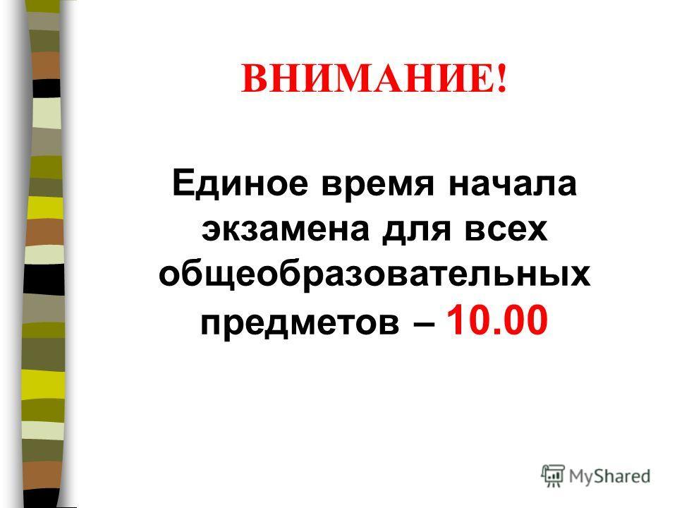 ВНИМАНИЕ! Единое время начала экзамена для всех общеобразовательных предметов – 10.00
