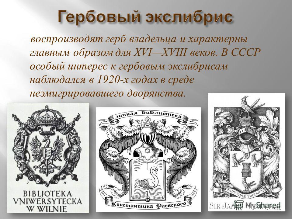 воспроизводят герб владельца и характерны главным образом для XVIXVIII веков. В СССР особый интерес к гербовым экслибрисам наблюдался в 1920- х годах в среде неэмигрировавшего дворянства.