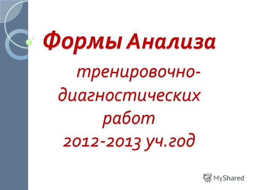 Формы Анализа тренировочно- диагностических работ 2012-2013 уч.год