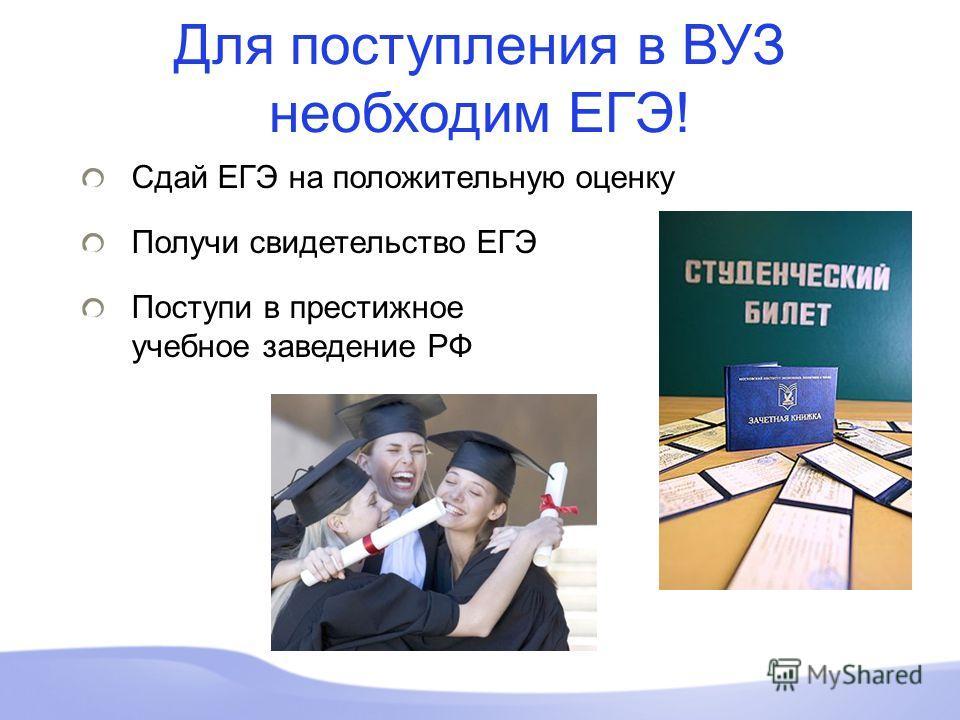 Сдай ЕГЭ на положительную оценку Получи свидетельство ЕГЭ Поступи в престижное учебное заведение РФ