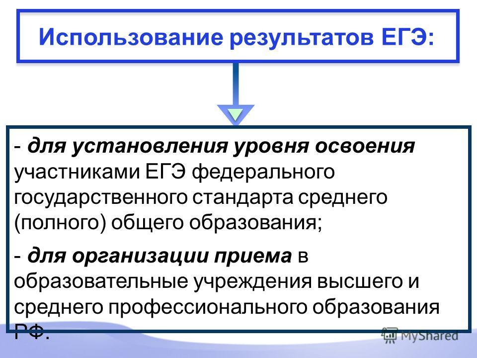 Использование результатов ЕГЭ: - для установления уровня освоения участниками ЕГЭ федерального государственного стандарта среднего (полного) общего образования; - для организации приема в образовательные учреждения высшего и среднего профессиональног