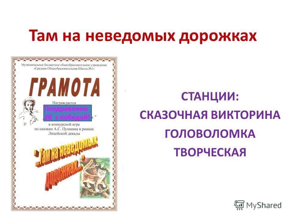 Там на неведомых дорожках СТАНЦИИ: СКАЗОЧНАЯ ВИКТОРИНА ГОЛОВОЛОМКА ТВОРЧЕСКАЯ Поздравляем 2б с победой!