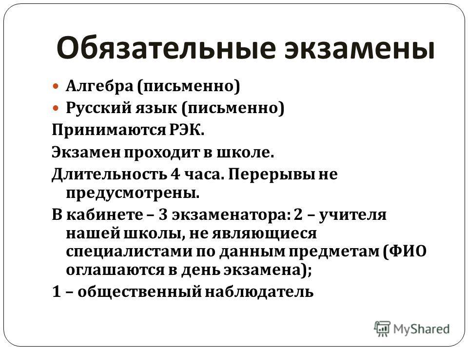 Обязательные экзамены Алгебра ( письменно ) Русский язык ( письменно ) Принимаются РЭК. Экзамен проходит в школе. Длительность 4 часа. Перерывы не предусмотрены. В кабинете – 3 экзаменатора : 2 – учителя нашей школы, не являющиеся специалистами по да