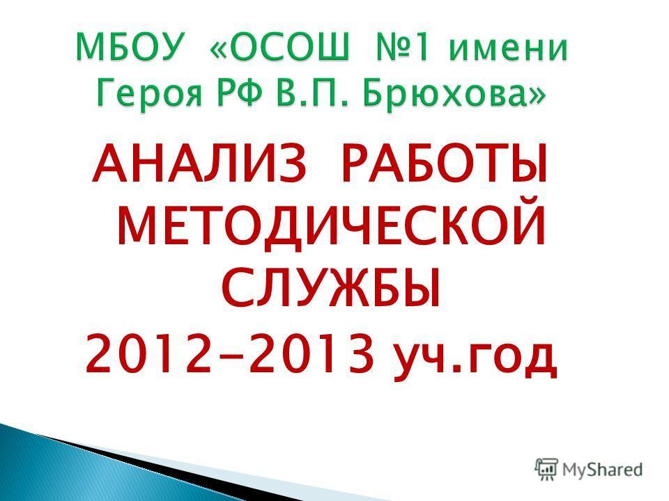 АНАЛИЗ РАБОТЫ МЕТОДИЧЕСКОЙ СЛУЖБЫ 2012-2013 уч.год