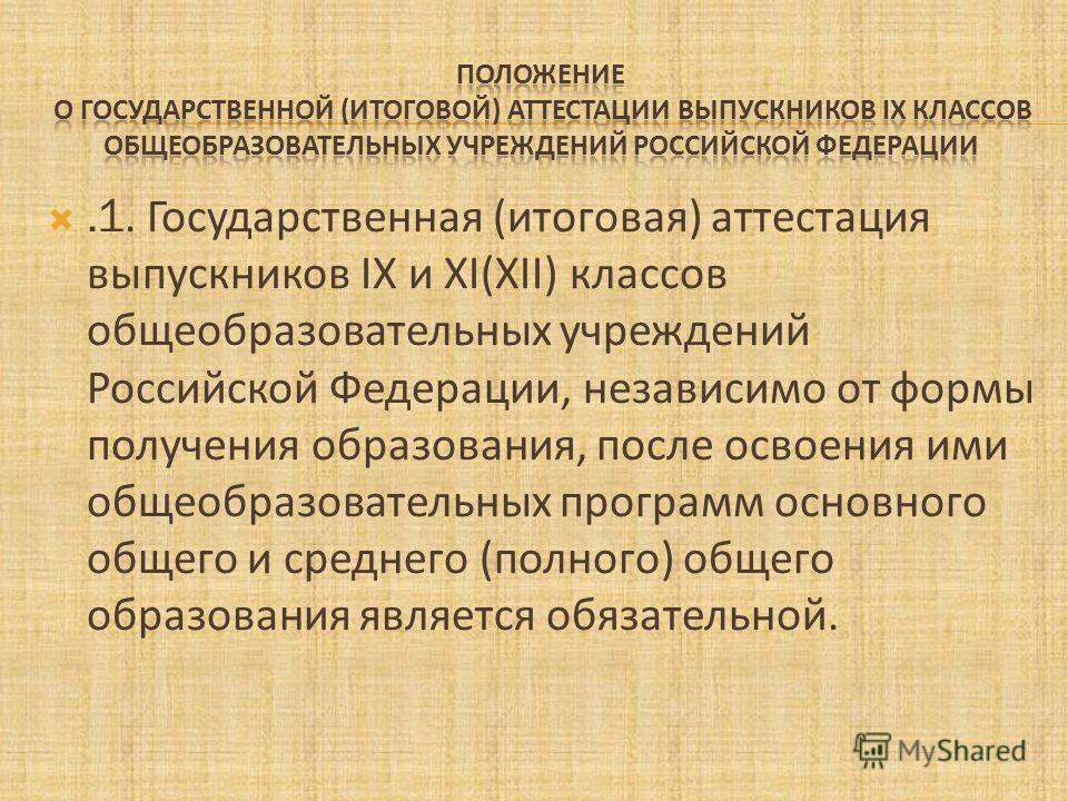 .1. Государственная (итоговая) аттестация выпускников IX и XI(XII) классов общеобразовательных учреждений Российской Федерации, независимо от формы получения образования, после освоения ими общеобразовательных программ основного общего и среднего (по