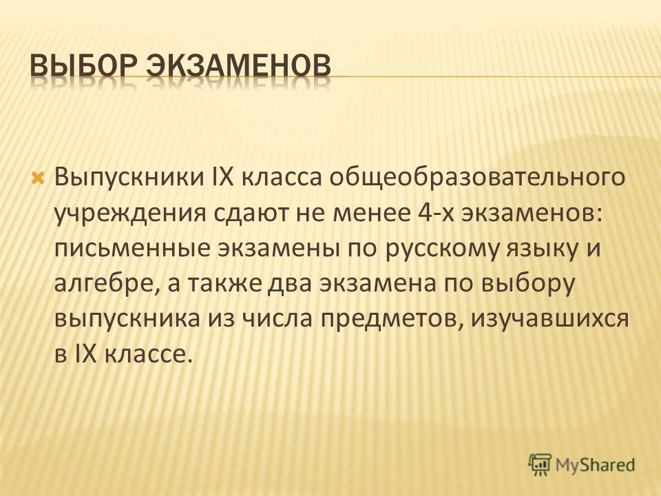 Выпускники IX класса общеобразовательного учреждения сдают не менее 4-х экзаменов: письменные экзамены по русскому языку и алгебре, а также два экзамена по выбору выпускника из числа предметов, изучавшихся в IX классе.
