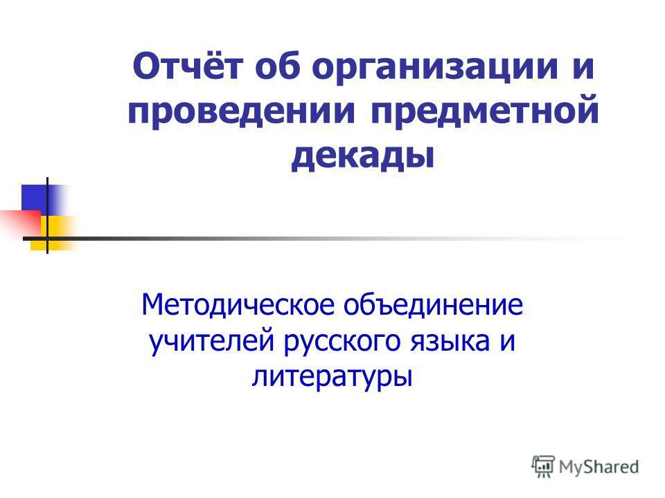 Отчёт об организации и проведении предметной декады Методическое объединение учителей русского языка и литературы