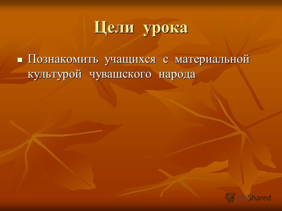 Цели урока Познакомить учащихся с материальной культурой чувашского народа Познакомить учащихся с материальной культурой чувашского народа