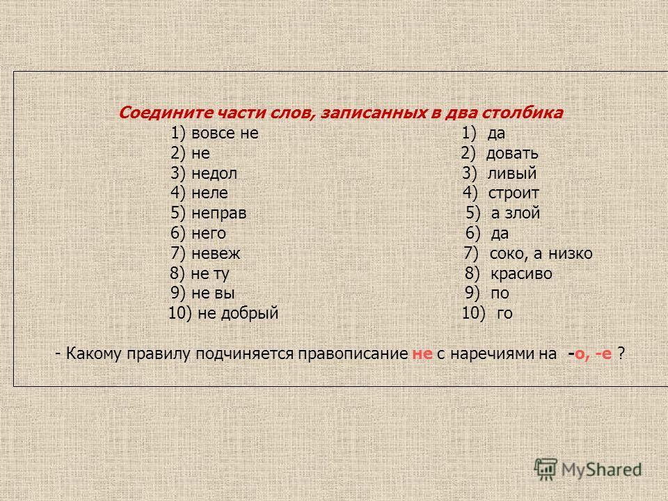 Соедините части слов, записанных в два столбика 1) вовсе не 1) да 2) не 2) довать 3) недол 3) ливый 4) неле 4) строит 5) неправ 5) а злой 6) него 6) да 7) невеж 7) соко, а низко 8) не ту 8) красиво 9) не вы 9) по 10) не добрый 10) го - Какому правилу
