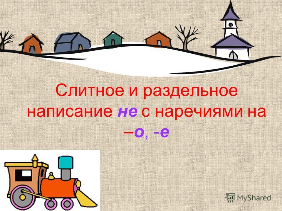 Слитное и раздельное написание не с наречиями на –о, -е в Наречинск путешествие Урок -