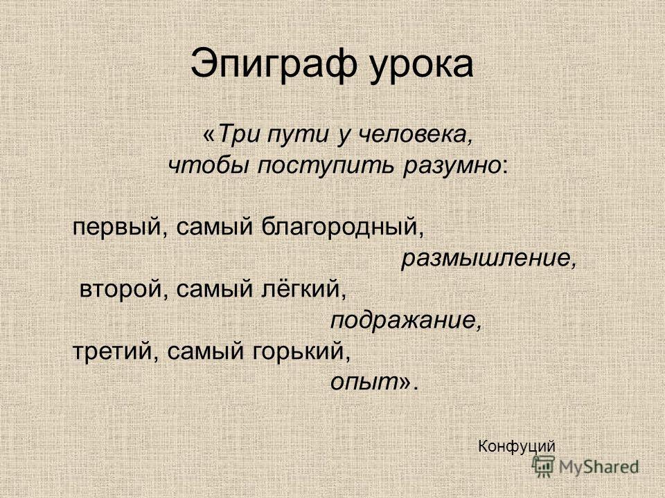 «Три пути у человека, чтобы поступить разумно: первый, самый благородный, размышление, второй, самый лёгкий, подражание, третий, самый горький, опыт». Конфуций Эпиграф урока