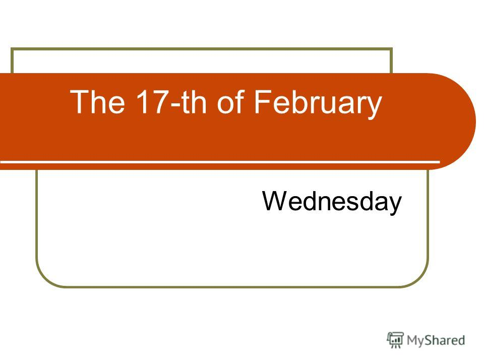 The 17-th of February Wednesday