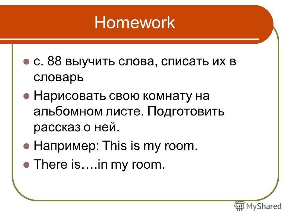 Homework c. 88 выучить слова, cписать их в словарь Нарисовать свою комнату на альбомном листе. Подготовить рассказ о ней. Например: This is my room. There is….in my room.