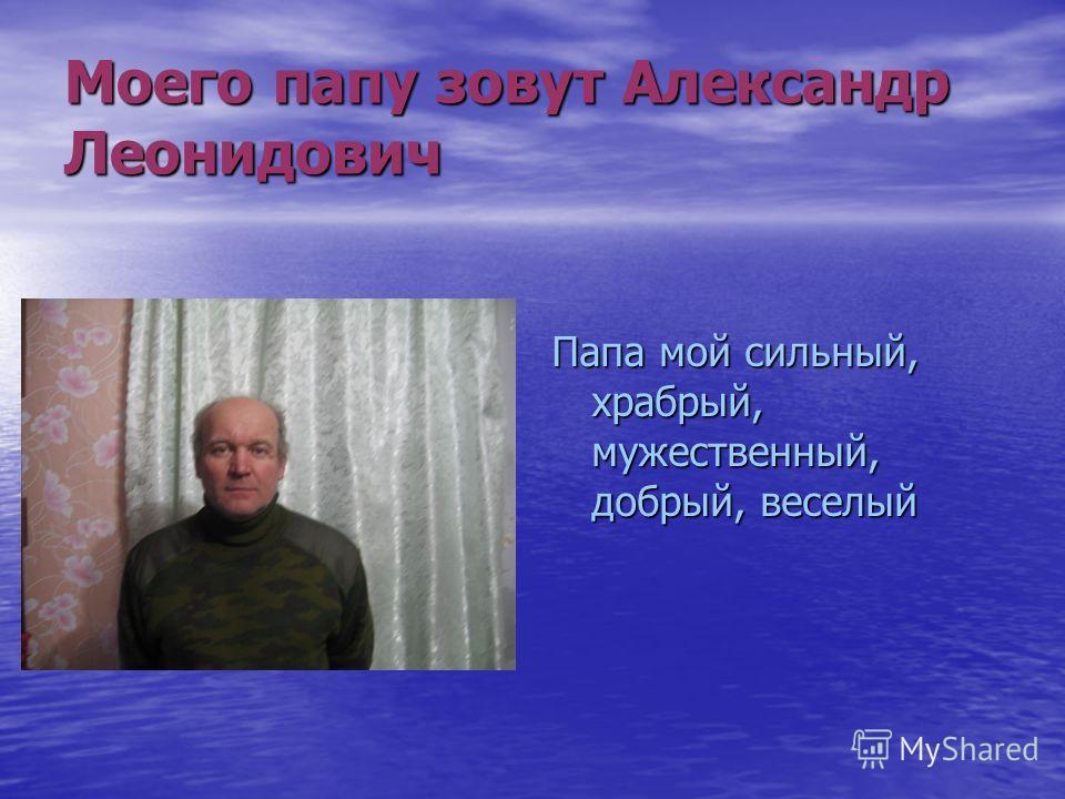 Моего папу зовут Александр Леонидович Папа мой сильный, храбрый, мужественный, добрый, веселый