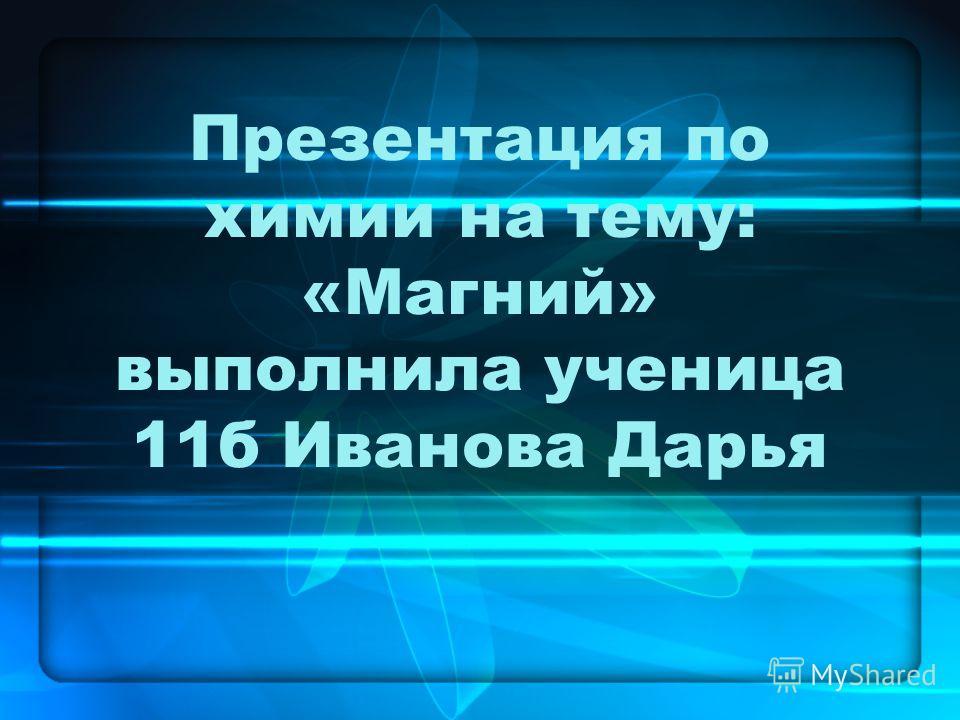 Презентация по химии на тему: «Магний» выполнила ученица 11б Иванова Дарья