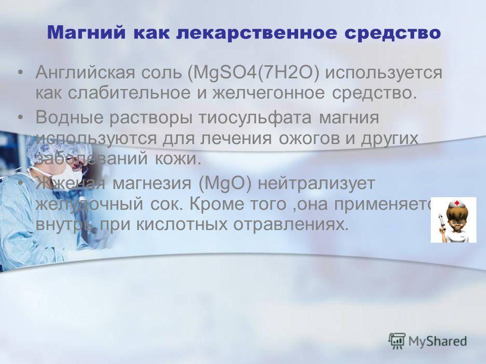 Магний как лекарственное средство Английская соль (MgSO4(7H2O) используется как слабительное и желчегонное средство. Водные растворы тиосульфата магния используются для лечения ожогов и других заболеваний кожи. Жженая магнезия (MgO) нейтрализует желу