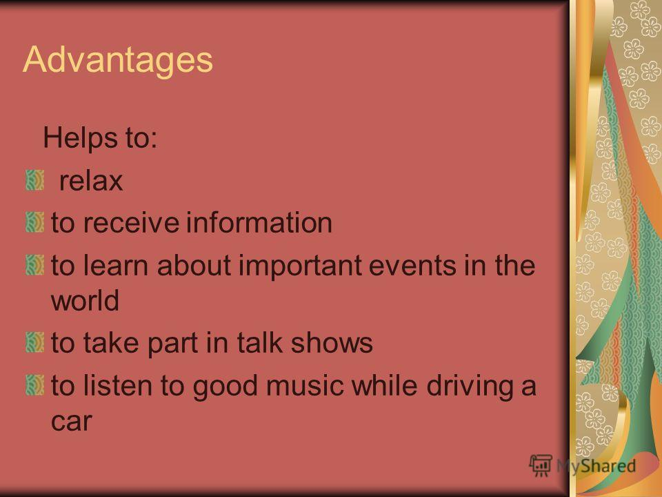 Advantages Helps to: relax to receive information to learn about important events in the world to take part in talk shows to listen to good music while driving a car