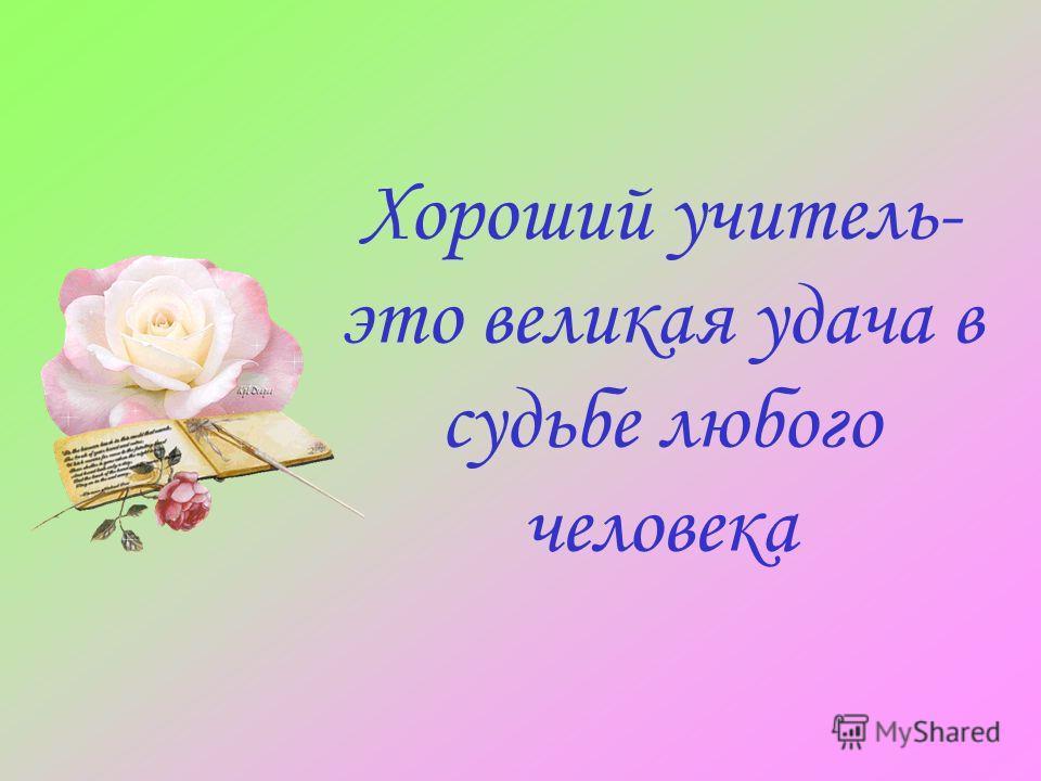 Хороший учитель- это великая удача в судьбе любого человека