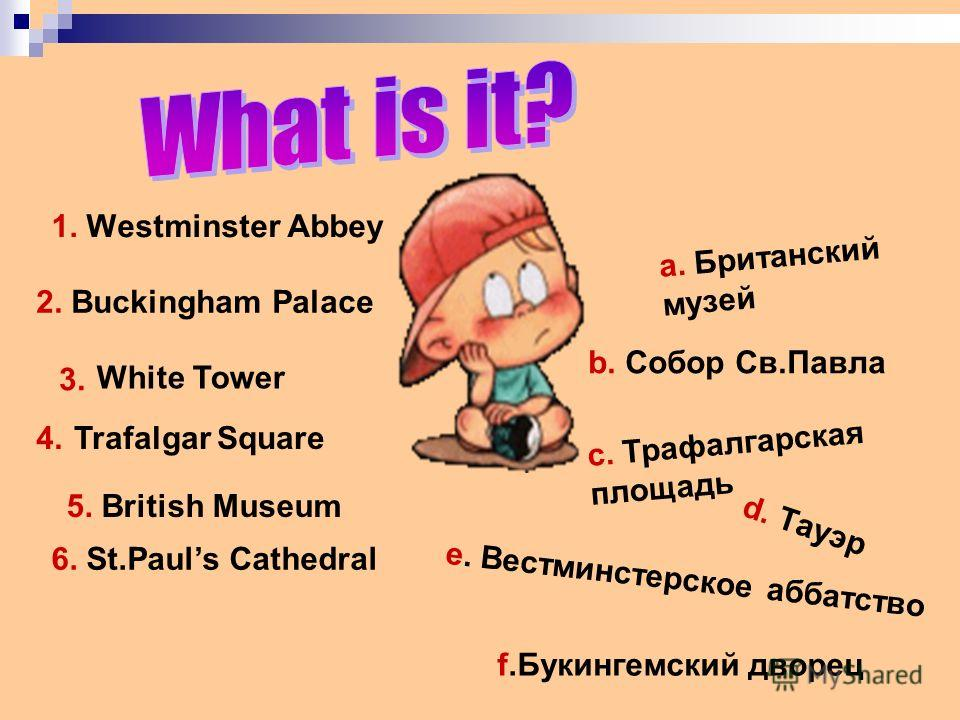 1. Westminster Abbey 2. Buckingham Palace White Tower Trafalgar Square 5. British Museum 6. St.Pauls Cathedral b. Собор Св.Павла a. Британский музей c. Трафалгарская площадь d. Тауэр f.Букингемский дворец 3. 4. e. Вестминстерское аббатство