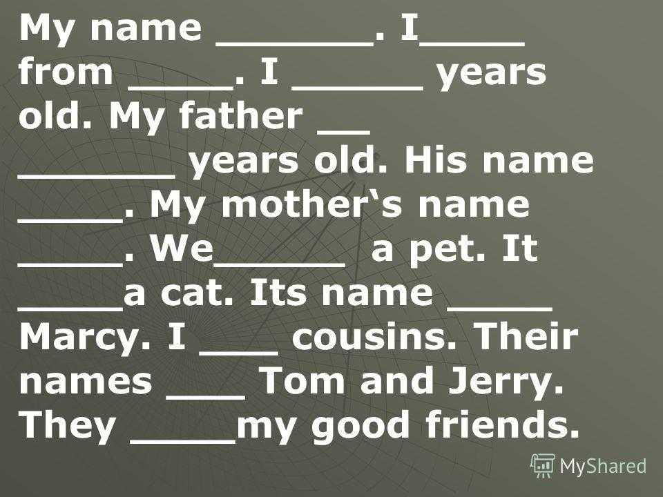 My name ______. I____ from ____. I _____ years old. My father __ ______ years old. His name ____. My mothers name ____. We_____ а pet. It ____a cat. Its name ____ Marcy. I ___ cousins. Their names ___ Tom and Jerry. They ____my good friends.