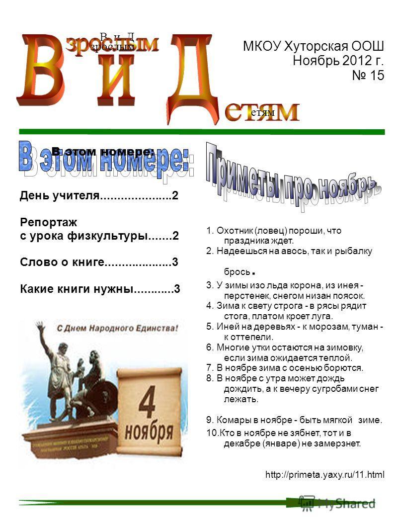МКОУ Хуторская ООШ Ноябрь 2012 г. 15 День учителя.....................2 Репортаж с урока физкультуры.......2 Слово о книге....................3 Какие книги нужны............3 В и Д зрослым етям В этом номере: 1. Охотник (ловец) пороши, что праздника