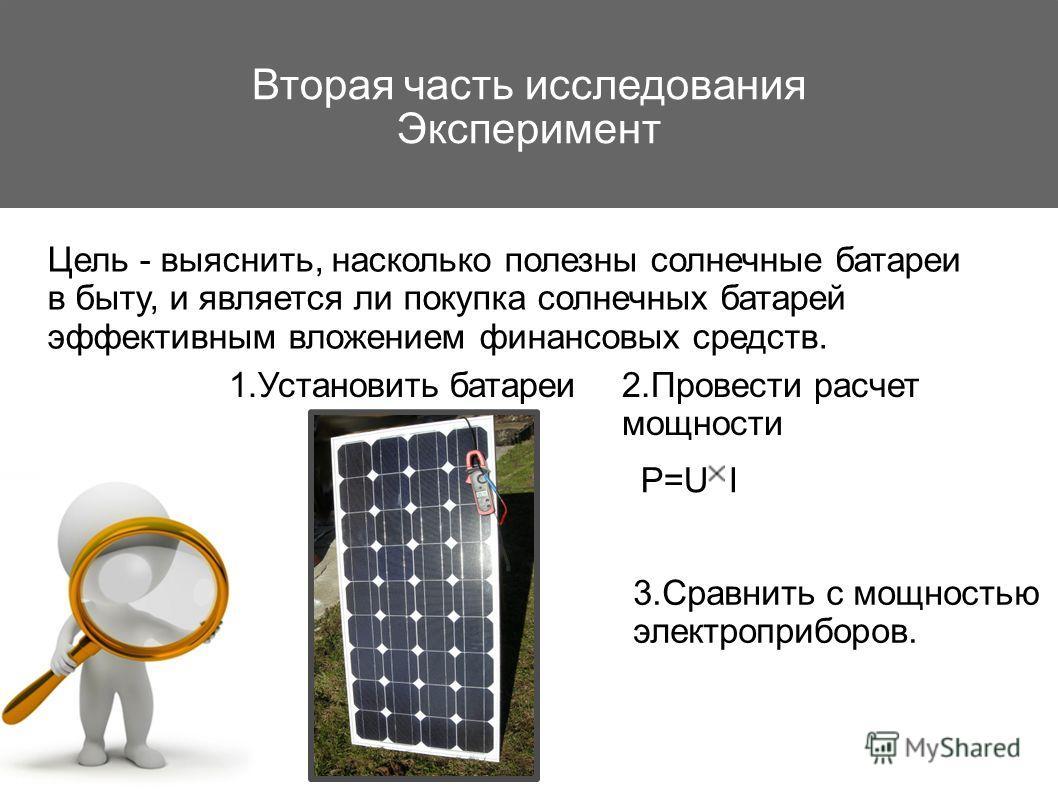 Вторая часть исследования Эксперимент Цель - выяснить, насколько полезны солнечные батареи в быту, и является ли покупка солнечных батарей эффективным вложением финансовых средств. 1.Установить батареи 3.Сравнить с мощностью электроприборов. 2.Провес