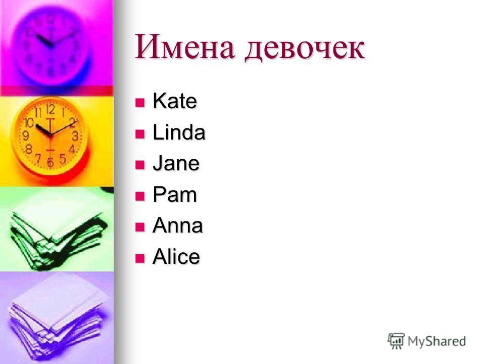 Имена девочек Kate Kate Linda Linda Jane Jane Pam Pam Anna Anna Alice Alice