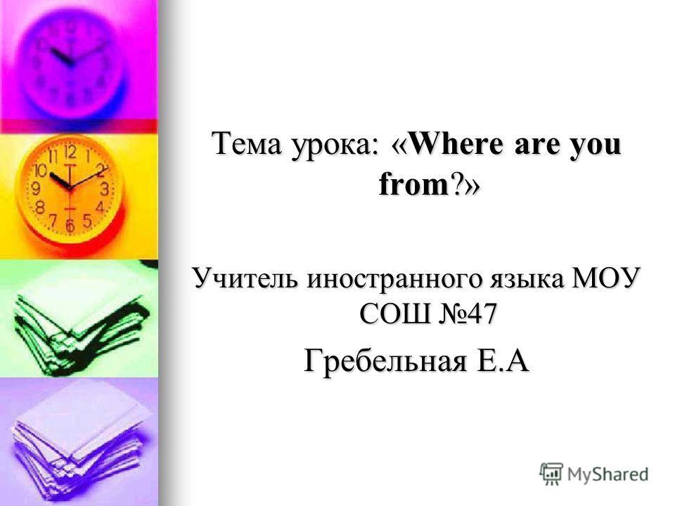 Тема урока: «Where are you from?» Учитель иностранного языка МОУ СОШ 47 Гребельная Е.А