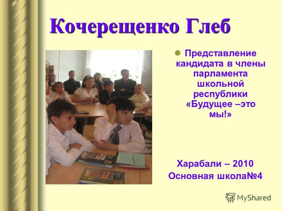 Кочерещенко Глеб Представление кандидата в члены парламента школьной республики «Будущее –это мы!» Харабали – 2010 Основная школа4