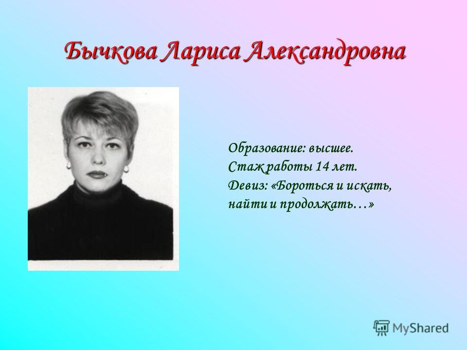 Бычкова Лариса Александровна Образование: высшее. Стаж работы 14 лет. Девиз: «Бороться и искать, найти и продолжать…»