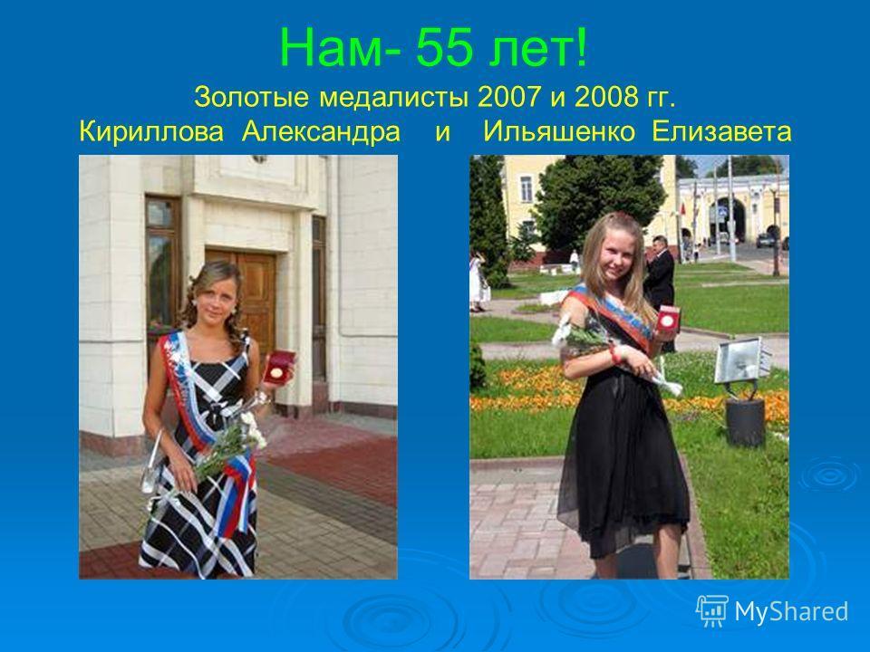 Нам- 55 лет! Золотые медалисты 2007 и 2008 гг. Кириллова Александра и Ильяшенко Елизавета