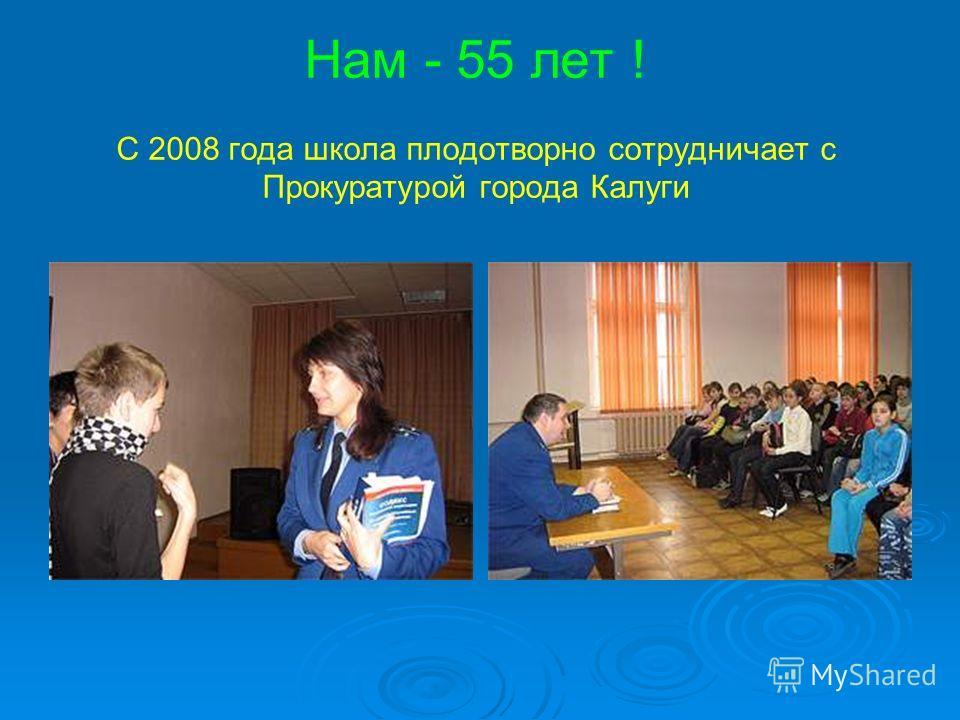 Нам - 55 лет ! С 2008 года школа плодотворно сотрудничает с Прокуратурой города Калуги