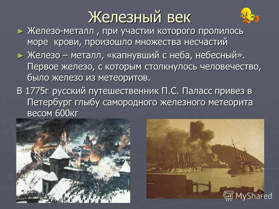 Железный век Железо-металл, при участии которого пролилось море крови, произошло множества несчастий Железо – металл, «капнувший с неба, небесный». Первое железо, с которым столкнулось человечество, было железо из метеоритов. В 1775г русский путешест