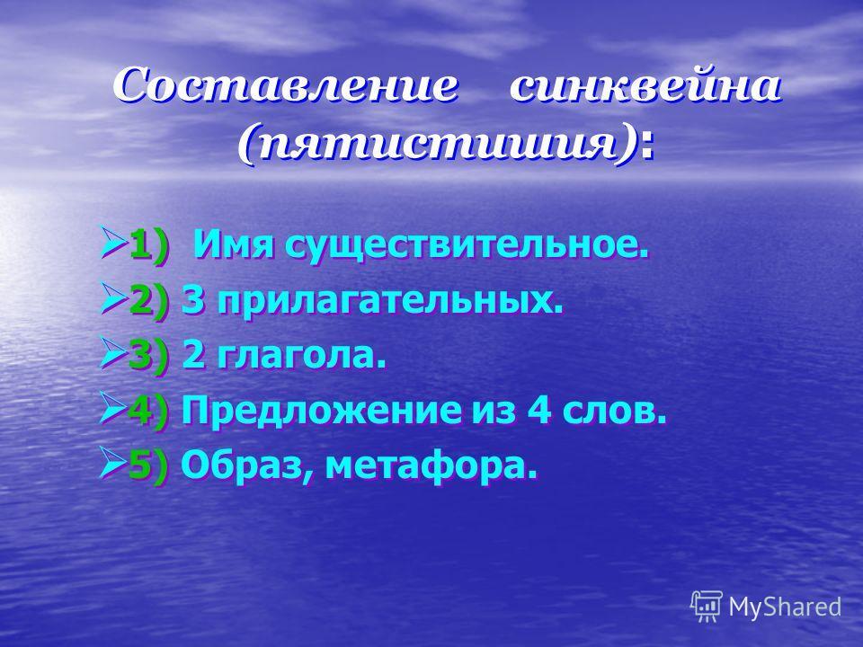Составление синквейна (пятистишия) : Составление синквейна (пятистишия) : 1) Имя существительное. 2) 3 прилагательных. 3) 2 глагола. 4) Предложение из 4 слов. 5) Образ, метафора. 1) Имя существительное. 2) 3 прилагательных. 3) 2 глагола. 4) Предложен