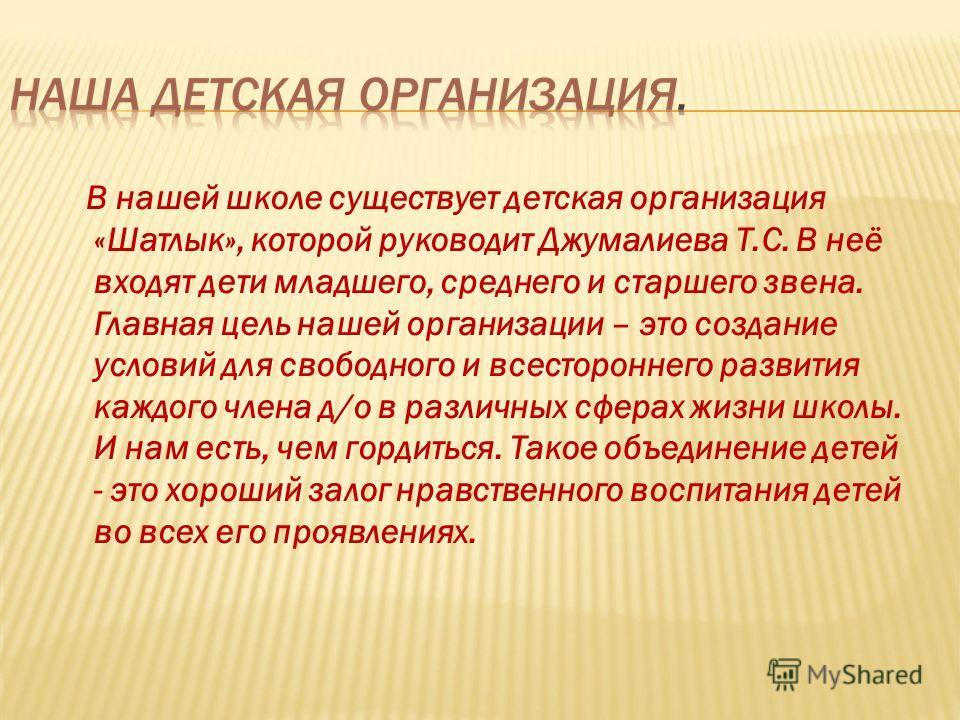 В нашей школе существует детская организация «Шатлык», которой руководит Джумалиева Т.С. В неё входят дети младшего, среднего и старшего звена. Главная цель нашей организации – это создание условий для свободного и всестороннего развития каждого член