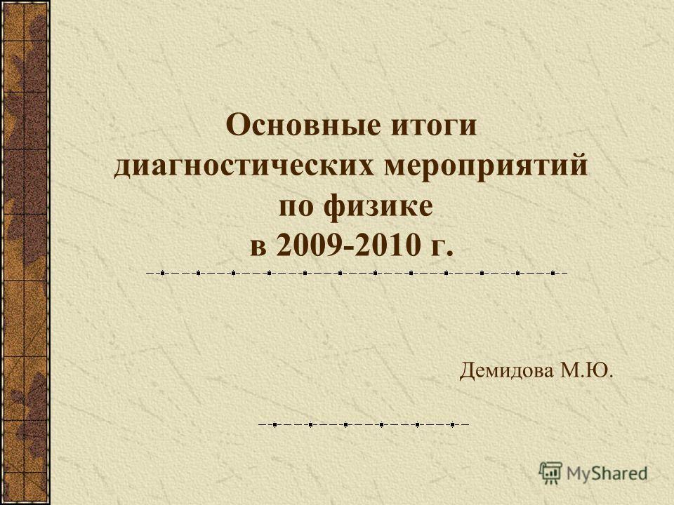 Основные итоги диагностических мероприятий по физике в 2009-2010 г. Демидова М.Ю.
