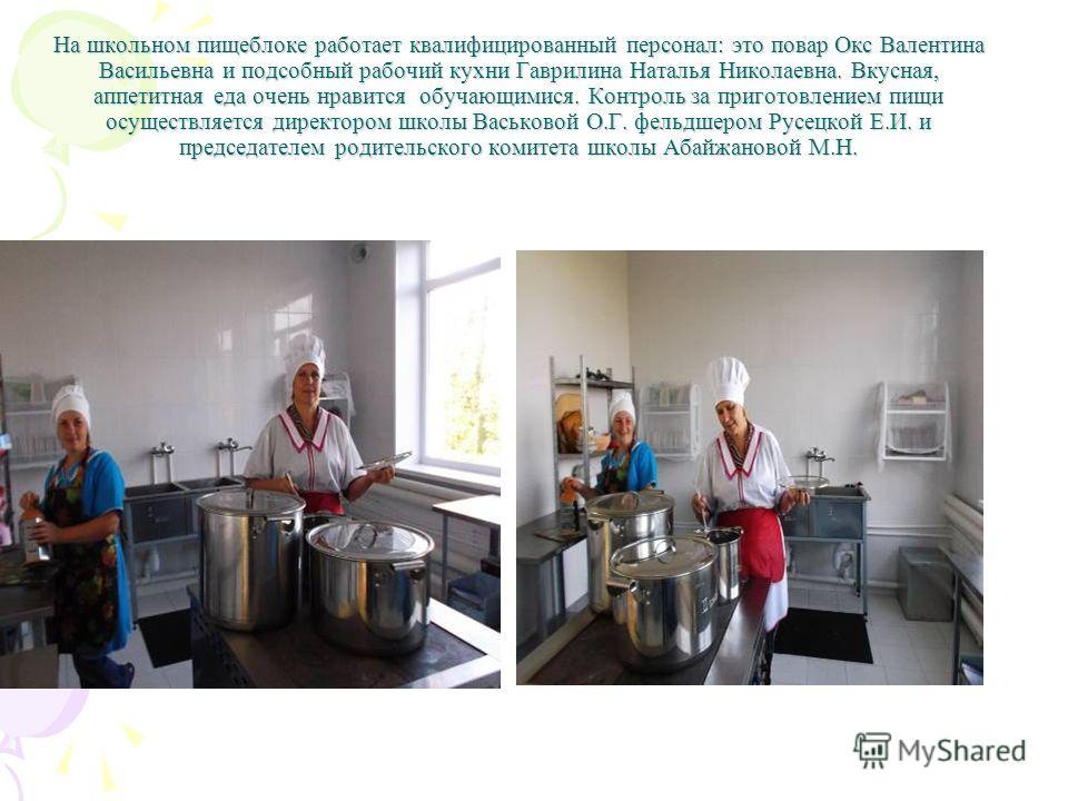 На школьном пищеблоке работает квалифицированный персонал: это повар Окс Валентина Васильевна и подсобный рабочий кухни Гаврилина Наталья Николаевна. Вкусная, аппетитная еда очень нравится обучающимися. Контроль за приготовлением пищи осуществляется